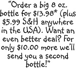 Order a big 8 ounce bottle for $13.98 plus $5.99 shipping and handling anywhere in the USA.